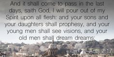 And it shall come to pass in the last days, saith God, I will pour out of my Spirit upon all flesh: and your sons and your daughters shall prophesy, and your young men shall see visions, and your old men shall dream dreams: – Acts 2:17