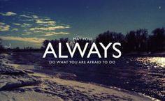 Always do what your afraid to do!!