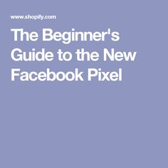 The Beginner's Guide to the New Facebook Pixel