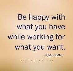 Be happy with what you have...