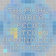 TROPICAL TIMBER SPECIES LISTED IN APPENDICES OF CITES