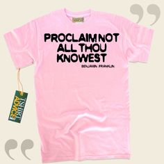 Proclaim not all thou knowest-Benjamin Franklin This type of  saying tee  doesn't go out of style. We make available traditional  quote tee shirts ,  words of knowledge tops ,  idea t shirts , along with  literature shirts  in appreciation of brilliant experts, playwrights, creative... - http://www.tshirtadvice.com/benjamin-franklin-t-shirts-proclaim-not-wisdom-tshirts/