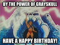 By the power of grayskull have a happy birthday! - By the power of grayskull…