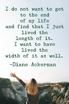 """""""I do not want to get to the end of my life and find that I just lived the length of it. I want to have lived the width of it as well."""" -Diane Ackerman #quotes #quotestoliveby #adventure"""