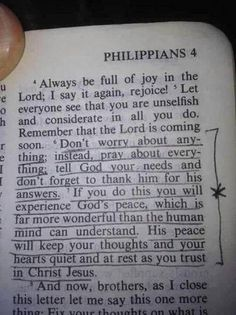 WOW! One of my Favorites :-)                 Philippians 4:6-7  6 Don't worry about anything; instead, pray about everything. Tell God what you need, and thank him for all he has done. 7 If you do this, you will experience God's peace, which is far more wonderful than the human mind can understand. His peace will guard your hearts and minds as you live in Christ Jesus.