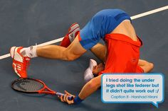 Australian Open 2013: I tried doing to under legs shot like Federer but it didn't quite work out : /  #funny #quotes
