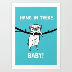 Hang In There baby! by Gemma Correll https://society6.com/product/hang-in-there-pug-baby_print?curator=themotivatedtype