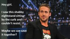 my honey is as sweet is a Ryan Gosling meme.  He found 3 shabby chairs on the side of the road just yesterday <3