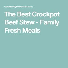 The Best Crockpot Beef Stew - Family Fresh Meals