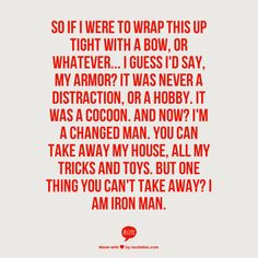So if I were to wrap this up tight with a bow, or whatever... I guess I'd say, my armor? It was never a distraction, or a hobby. It was a cocoon. And now? I'm a changed man. You can take away my house, all my tricks and toys. But one thing you can't take away? I am Iron Man.