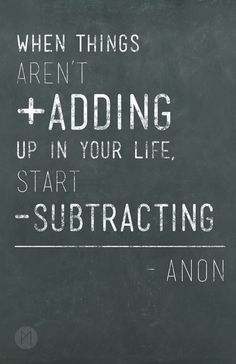 When things aren't adding up in your life, start subtracting.   #poster  #quote