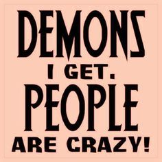 Demons I get.  People are CRAZY!  Just sayin'...