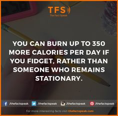 You can burn up to 350 more Calories per day if you fidget, rather than someone who remains stationary. #Fidget #Stationary #Burn #Calories #Thefactspeak