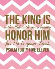 The king is enthralled by your beauty; honor him, for he is your lord. - Psalm 45:11