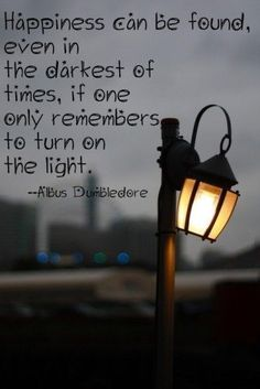 happiness can be found in the darkest of times, if one only remembers to turn on the light - Albus Dumbledore (Harry Potter Quotes) Amazing Inspirational Quotes, Inspiring Quotes About Life, Amazing Quotes, Great Quotes, Quotes To Live By, Life Quotes, Quotes Quotes, Famous Quotes, Tattoo Quotes