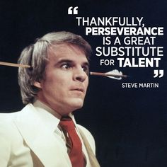 Thankfully, perseverance is a great substitute for talent. - Steve Martin #quotes #inspiration