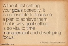 Without first setting your goals correctly, it is impossible to focus on a plan to achieve them. That is why goal setting is so vital to time management and developing focus. Mani S. Sivasubramanian