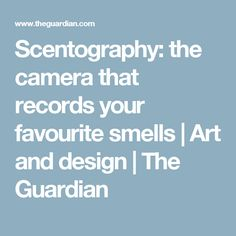 Scentography: the camera that records your favourite smells | Art and design | The Guardian