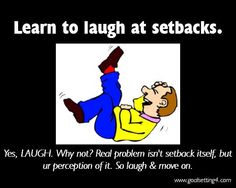 learn to laugh at setbacks. yes laugh. why not. Real problem isn't setback itself, but ur perception of it. so laugh and move on | Flickr - Photo Sharing!
