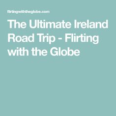 The Ultimate Ireland Road Trip - Flirting with the Globe