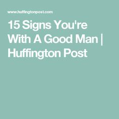 15 Signs You're With A Good Man   Huffington Post