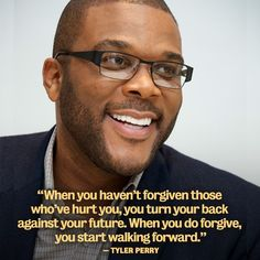"""""""When you haven't forgiven those who've hurt you, you turn your back against your future. When you do forgive, you start walking forward."""" -Tyler Perry"""