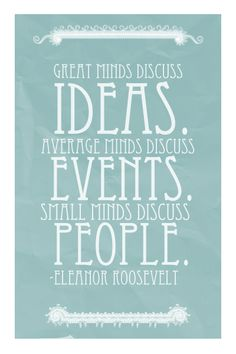 Great minds discuss ideas.  Average minds discuss events.  Small minds discuss people.  -Eleanor Roosevelt