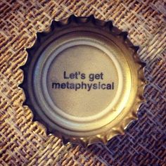 Yes please! Metaphysical talk is stimulating.