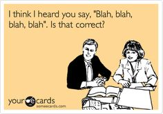 "Free and Funny Workplace Ecard: I think I heard you say, ""Blah, blah, blah, blah"". Create and send your own custom Workplace ecard. Server Humor, Thriller, Ex Machina, What Do You Mean, Work Humor, Work Memes, Love My Job, Just For Laughs, Laugh Out Loud"