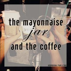 The Mayonnaise Jar and the Coffee - KapeKultur.com  When things in your life seem almost too much to handle, when 24 hours in a day are not enough, remember – the mayonnaise jar and the coffee.