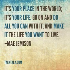 """""""It's your place in the world; it's your life. Go on and do all you can with it, and make it the life you want to live."""" –Mae Jemison"""