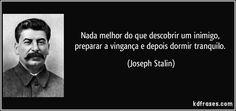 Nada melhor do que descobrir um inimigo, preparar a vingança e depois dormir tranquilo. (Joseph Stalin)