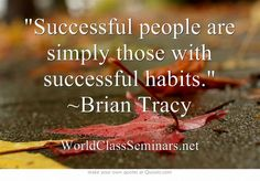 Successful people are simply those with successful habits. ~Brian Tracy http://worldclassseminars.net/