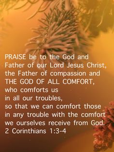 """""""Praise be to the God and Father of our Lord Jesus Christ, the Father of compassion and the God of all comfort, who comforts us in all our troubles, so that we can comfort those in any trouble with the comfort we ourselves receive from God."""" 2 Corinthians 1:3-4 NIV #BibleVerse #Bible #Verses #Christian #ChristianLiving #Jesus #Comfort #Compassion #Hope #Gratitude #ChristianPins Bible Verse Art, Memory Verse, Bible Scriptures, Christian Living, Christian Life, Christian Quotes, Bible App, Christian Encouragement, Christian Inspiration"""