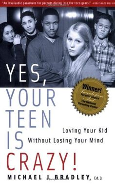 """""""Yes, Your Teen is Crazy!  Loving Your Kid Without Losing Your Mind""""  Fun title, helpful book."""