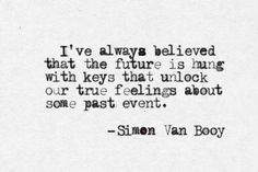 I've always believed that the future is hung with keys that unlock our true feelings about some past event. -Simon Van Booy, The Missing Statues