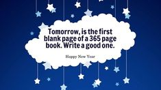 Tomorrow is the first blank page of a 365 page book. Write good one. Happy New Year!