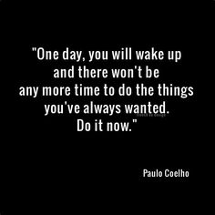One day, you will wake up and there won't be time to do the things you've always wanted. Do it now. - Paulo Coelho