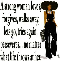 A strong woman has the inner strength that defies description. We get knocked down 7 times, we get back up 8. We get talked about because our strength intimidates some folks. No matter what life has thrown, continues to throw and may throw in the future, I just persevere. Forgiving for me, letting go and walking away from what's not good for me or my sanity. I'm always getting back up and trying again when I get knocked down, praying every step of the way. You have to, to not stay stuck in…