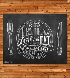 chalkboard: people who love to eat are always the best people - julia child