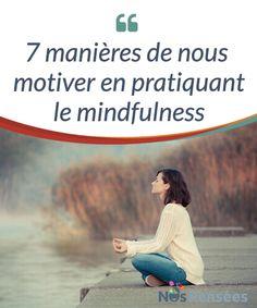 7 manières de nous motiver en pratiquant le mindfulness   Comment pratiquer le #mindfulness et ressentir tous ses #bienfaits en partant de quelques points simples qui peuvent vous #motiver.  #Psychologie