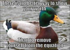 Just quit my job. Boss is begging me to come back. - THERE IS NO BETTER WAY TO SHOW YOUR WORTH THAN TO REMOVE YOURSELF FROM THE EQUATION Actual Advice Mallard