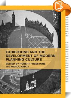 Exhibitions and the Development of Modern Planning Culture    :  The evolution of city planning theory and practice in the first half of the twentieth century was captured and driven by a range of exhibitionary practices in a variety of settings globally, from international expos to local public halls. The agendas of the promoters varied, but exhibitions generally drew their social legitimacy from their status as 'appropriate educative agencies of citizenship'.  Bringing together a ran...
