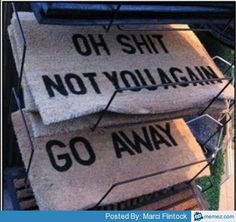 Funny doormats.. I want the GO AWAY one lol