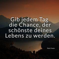 """""""Gib jedem Tag die Chance, der schönste deines Lebens zu werden."""" (Mark Twain) Weitere schöne Motivationssprüche gibt es auf Mein-wahres-Ich.de!"""
