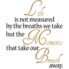 Life is not measured by the breaths we take but the moments that take our breath away.