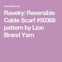 Ravelry: Reversible Cable Scarf #50368 pattern by Lion Brand Yarn