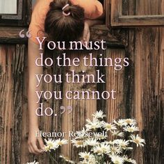 You must do the things you think you cannot do. Eleanor Roosevelt