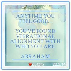 Anytime you feel good... you\'ve found vibrational alignment with who you are. *Abraham-Hicks Quotes (AHQ2071) #workshop