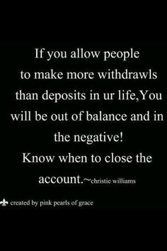 Choose people who make deposits in your world.  And choose to make deposits with those you love.